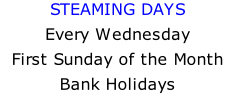 STEAMING DAYS Every Wednesday First Sunday of the Month Bank Holidays